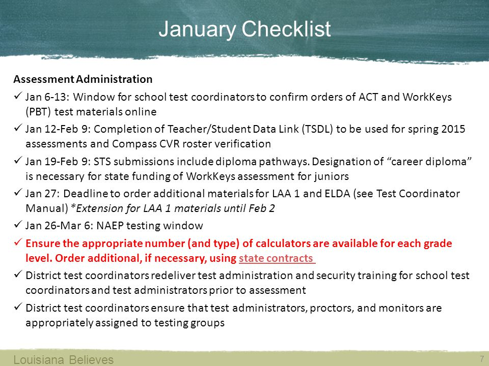 January Checklist 7 Louisiana Believes Assessment Administration Jan 6-13: Window for school test coordinators to confirm orders of ACT and WorkKeys (PBT) test materials online Jan 12-Feb 9: Completion of Teacher/Student Data Link (TSDL) to be used for spring 2015 assessments and Compass CVR roster verification Jan 19-Feb 9: STS submissions include diploma pathways.
