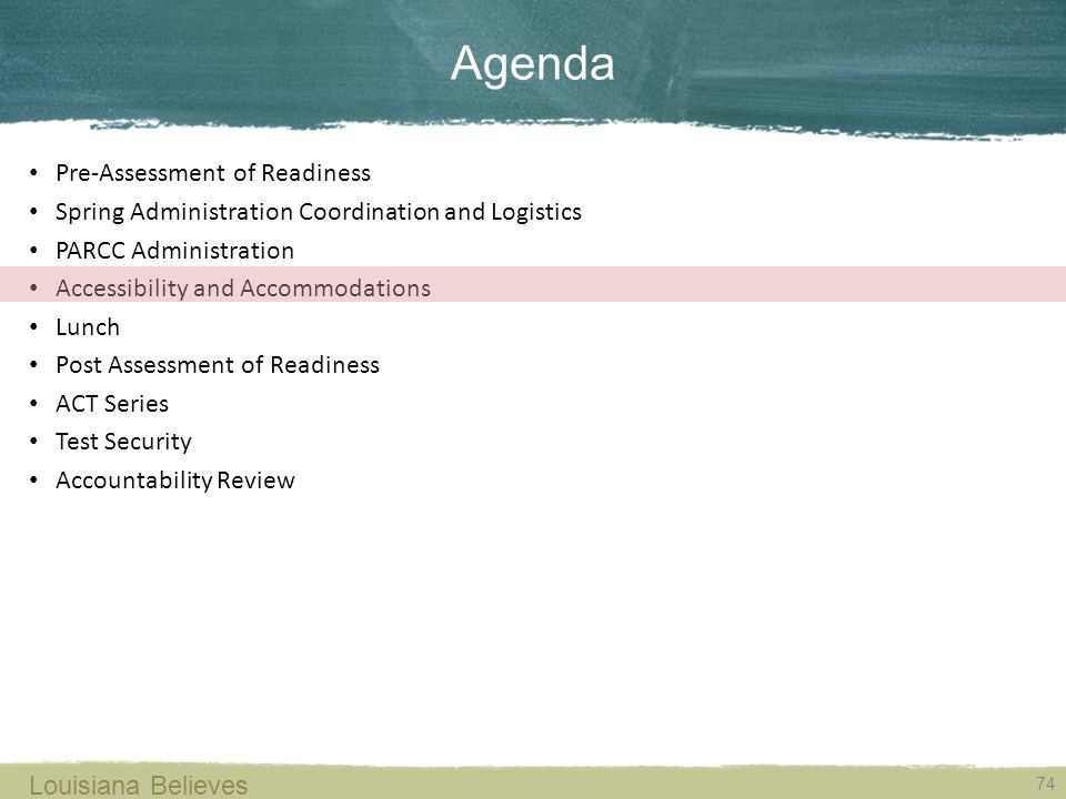Agenda 74 Louisiana Believes Pre-Assessment of Readiness Spring Administration Coordination and Logistics PARCC Administration Accessibility and Accommodations Lunch Post Assessment of Readiness ACT Series Test Security Accountability Review