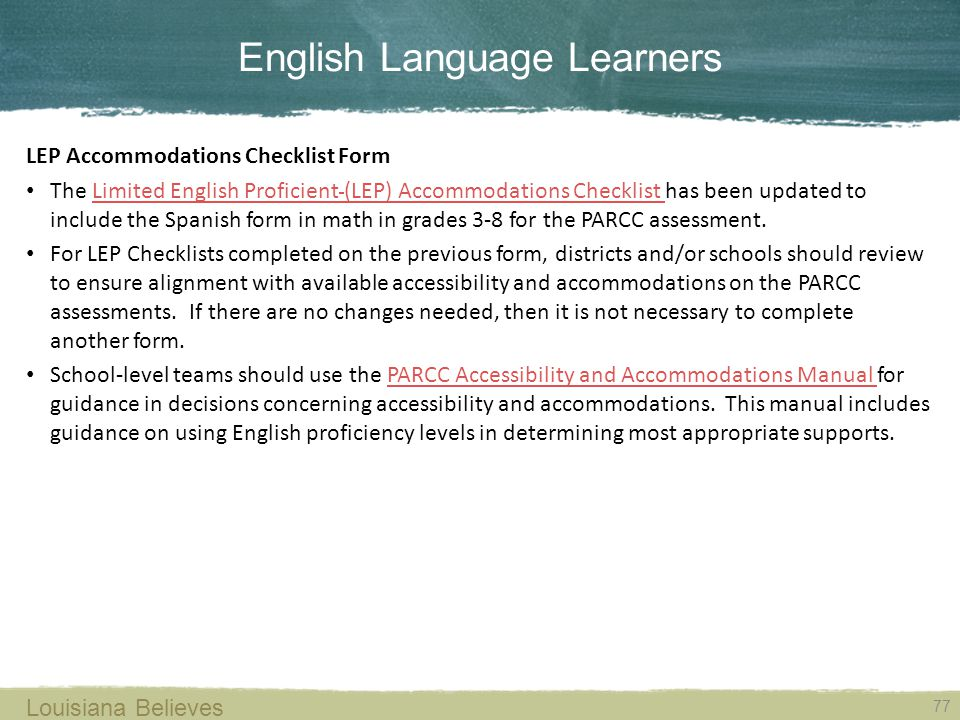 English Language Learners 77 Louisiana Believes LEP Accommodations Checklist Form The Limited English Proficient (LEP) Accommodations Checklist has been updated to include the Spanish form in math in grades 3-8 for the PARCC assessment.Limited English Proficient (LEP) Accommodations Checklist For LEP Checklists completed on the previous form, districts and/or schools should review to ensure alignment with available accessibility and accommodations on the PARCC assessments.
