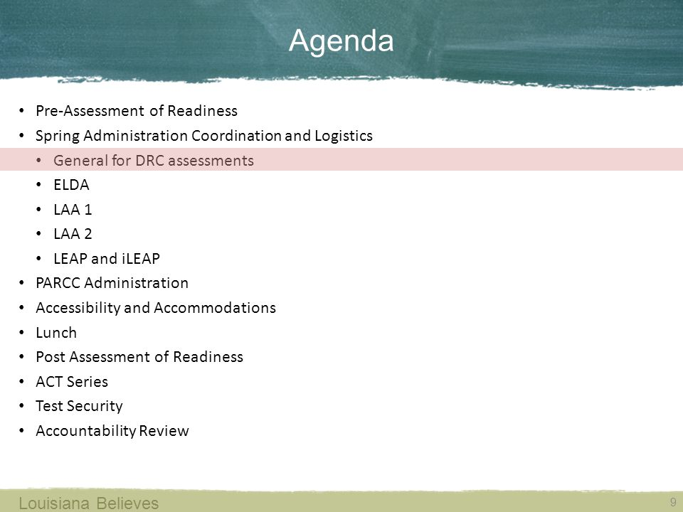 Agenda 9 Louisiana Believes Pre-Assessment of Readiness Spring Administration Coordination and Logistics General for DRC assessments ELDA LAA 1 LAA 2 LEAP and iLEAP PARCC Administration Accessibility and Accommodations Lunch Post Assessment of Readiness ACT Series Test Security Accountability Review