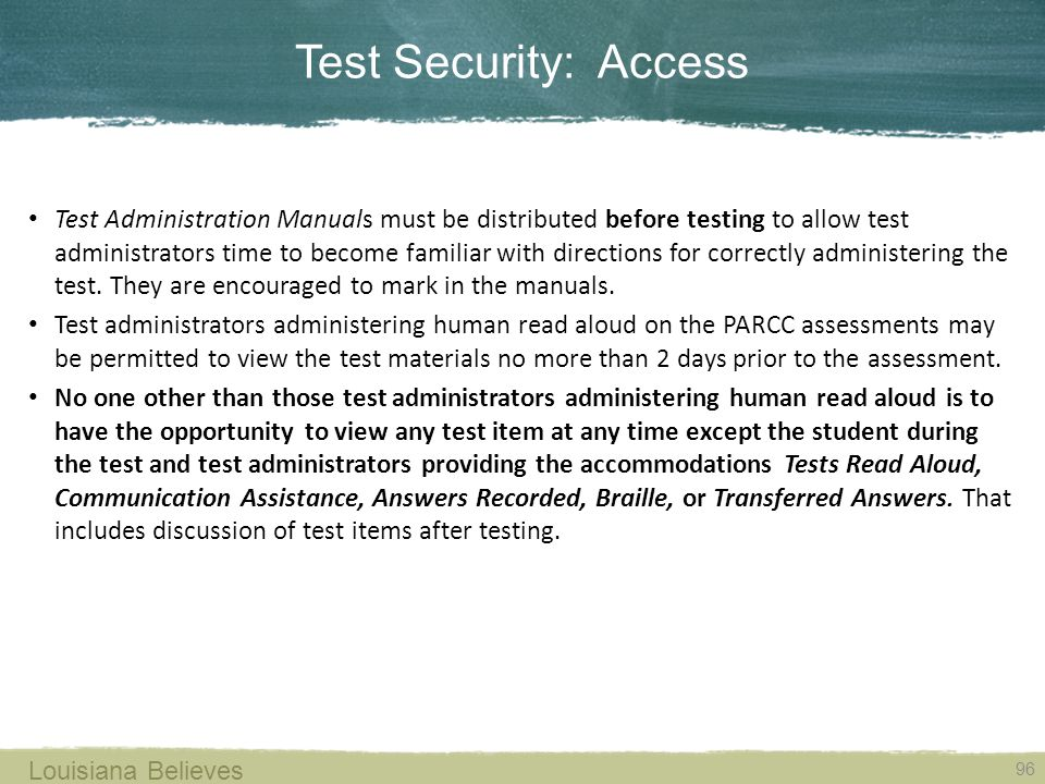 Test Security: Access 96 Louisiana Believes Test Administration Manuals must be distributed before testing to allow test administrators time to become familiar with directions for correctly administering the test.