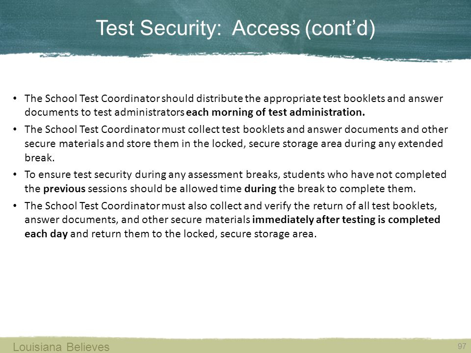 Test Security: Access (cont'd) 97 Louisiana Believes The School Test Coordinator should distribute the appropriate test booklets and answer documents to test administrators each morning of test administration.