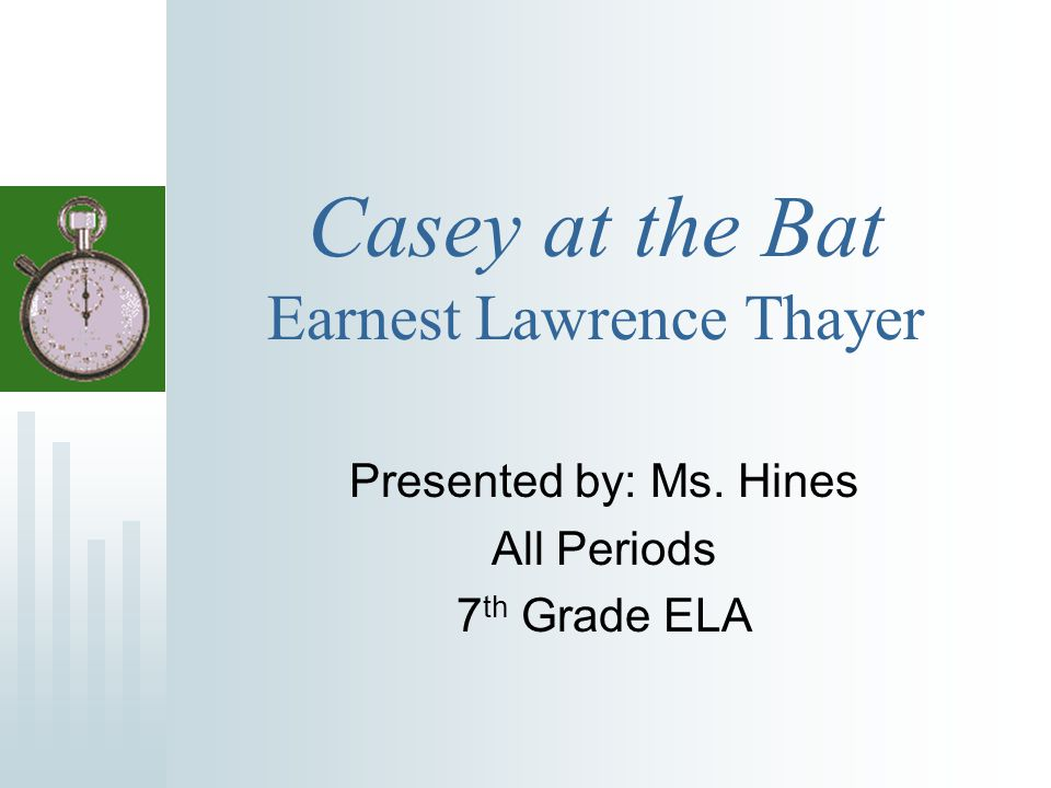 Casey at the Bat Earnest Lawrence Thayer Presented by: Ms. Hines All Periods 7 th Grade ELA