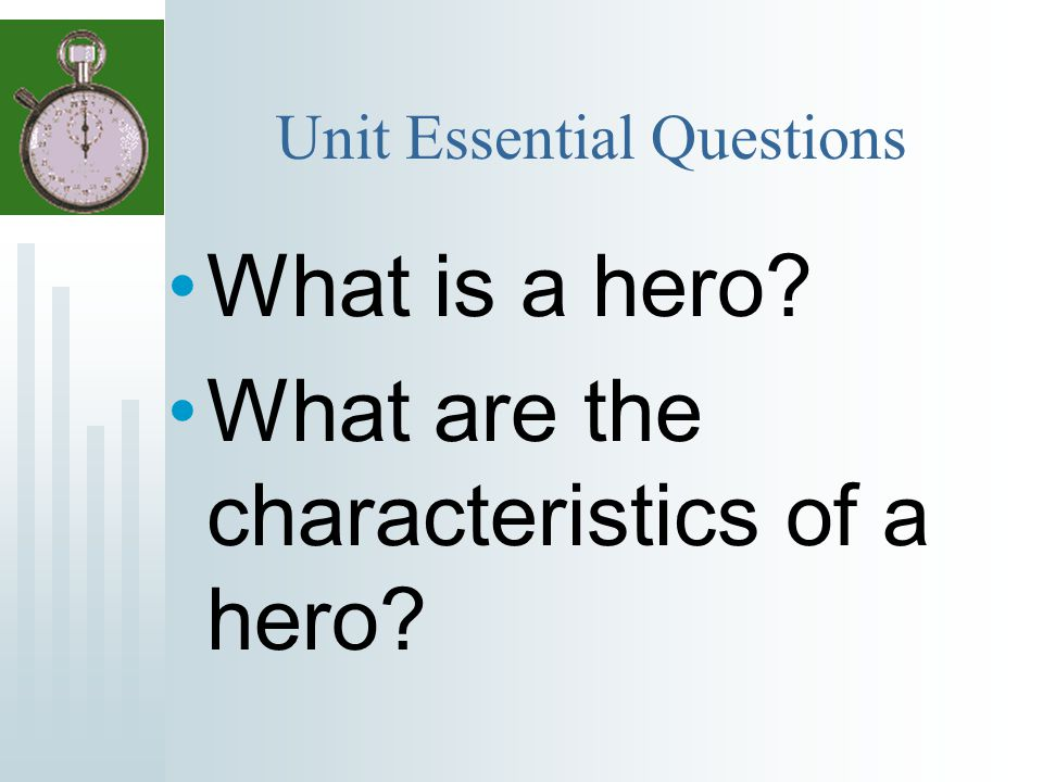 Unit Essential Questions What is a hero? What are the characteristics of a hero?