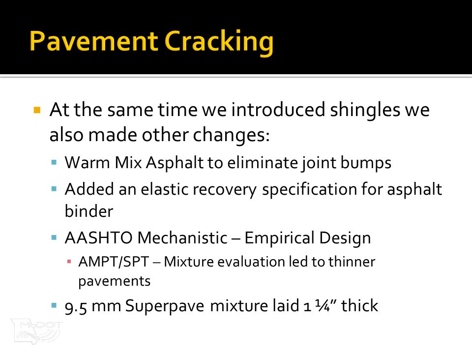  At the same time we introduced shingles we also made other changes:  Warm Mix Asphalt to eliminate joint bumps  Added an elastic recovery specification for asphalt binder  AASHTO Mechanistic – Empirical Design ▪ AMPT/SPT – Mixture evaluation led to thinner pavements  9.5 mm Superpave mixture laid 1 ¼ thick