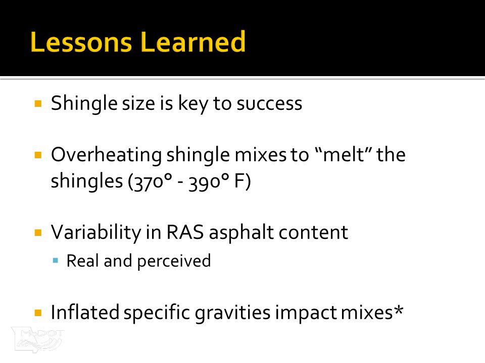  Shingle size is key to success  Overheating shingle mixes to melt the shingles (370° - 390° F)  Variability in RAS asphalt content  Real and perceived  Inflated specific gravities impact mixes*