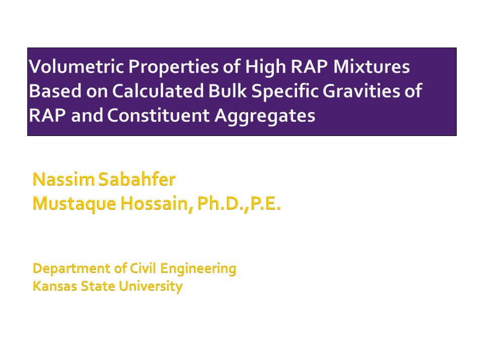 Volumetric Properties of High RAP Mixtures Based on Calculated Bulk Specific Gravities of RAP and Constituent Aggregates Nassim Sabahfer Mustaque Hoss