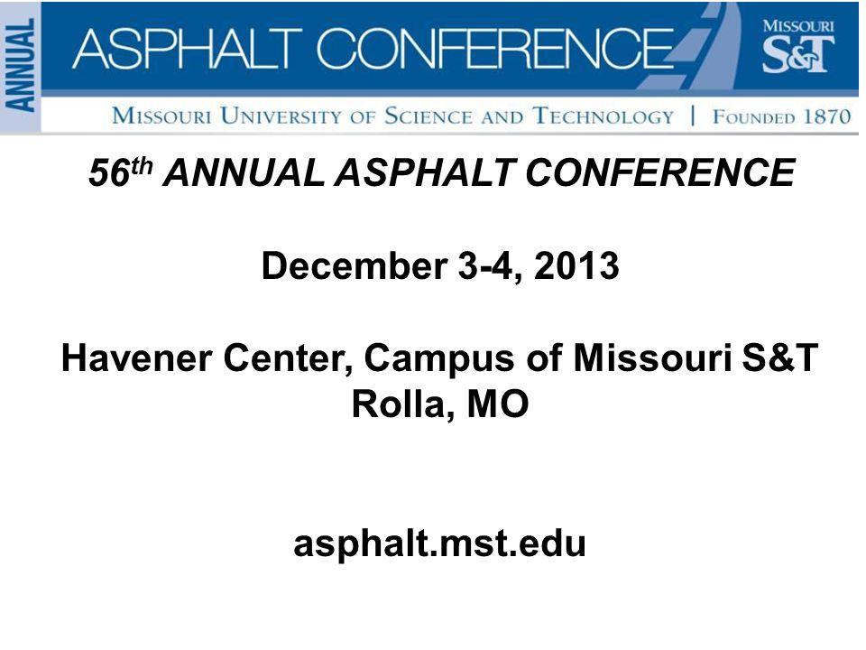 56 th ANNUAL ASPHALT CONFERENCE December 3-4, 2013 Havener Center, Campus of Missouri S&T Rolla, MO asphalt.mst.edu