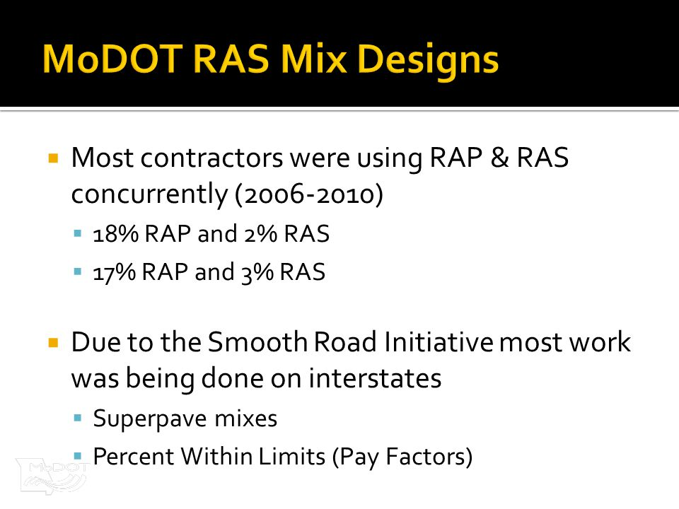  Most contractors were using RAP & RAS concurrently (2006-2010)  18% RAP and 2% RAS  17% RAP and 3% RAS  Due to the Smooth Road Initiative most work was being done on interstates  Superpave mixes  Percent Within Limits (Pay Factors)