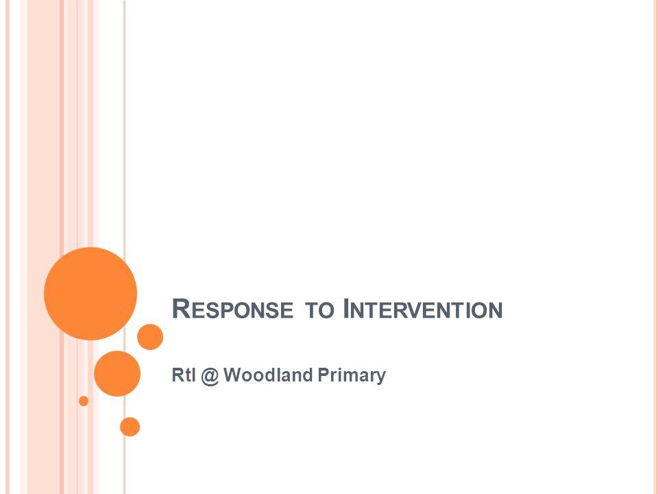 R ESPONSE TO I NTERVENTION RtI @ Woodland Primary