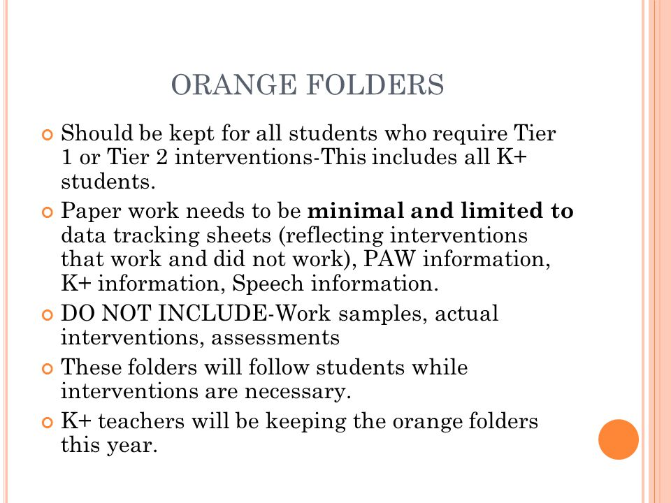 ORANGE FOLDERS Should be kept for all students who require Tier 1 or Tier 2 interventions-This includes all K+ students.