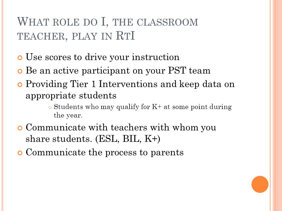 W HAT ROLE DO I, THE CLASSROOM TEACHER, PLAY IN R T I Use scores to drive your instruction Be an active participant on your PST team Providing Tier 1 Interventions and keep data on appropriate students Students who may qualify for K+ at some point during the year.