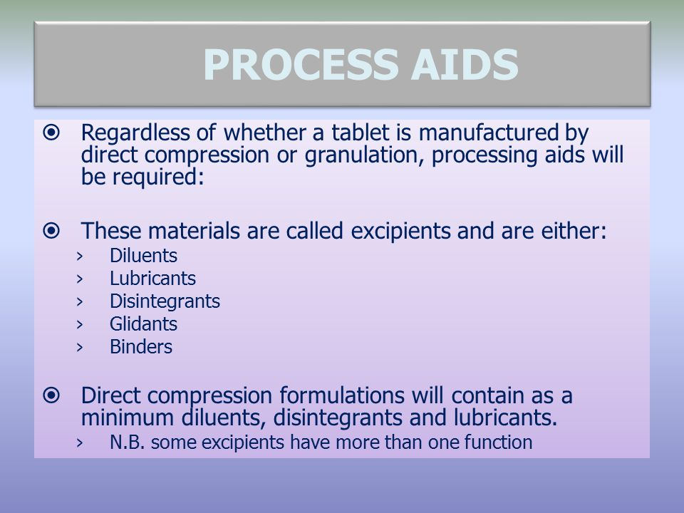 PROCESS AIDS  Regardless of whether a tablet is manufactured by direct compression or granulation, processing aids will be required:  These material