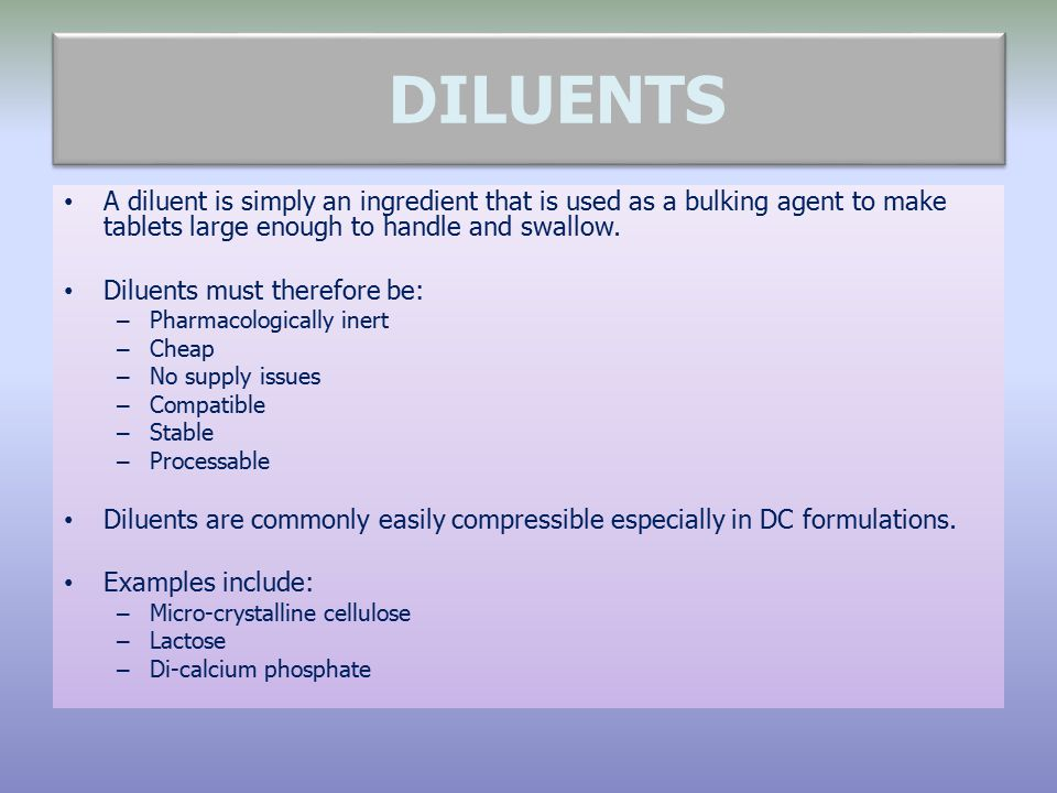 DILUENTS A diluent is simply an ingredient that is used as a bulking agent to make tablets large enough to handle and swallow. Diluents must therefore