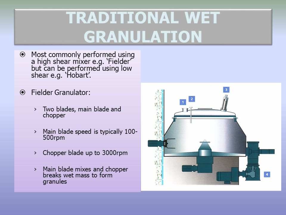 TRADITIONAL WET GRANULATION  Most commonly performed using a high shear mixer e.g. 'Fielder' but can be performed using low shear e.g. 'Hobart'.  Fi