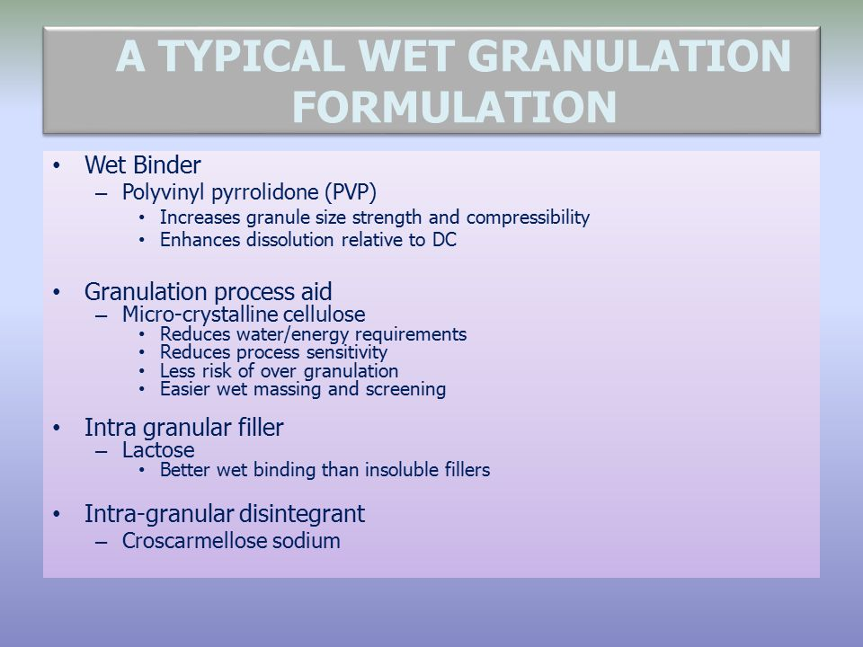 A TYPICAL WET GRANULATION FORMULATION Wet Binder – Polyvinyl pyrrolidone (PVP) Increases granule size strength and compressibility Enhances dissolutio