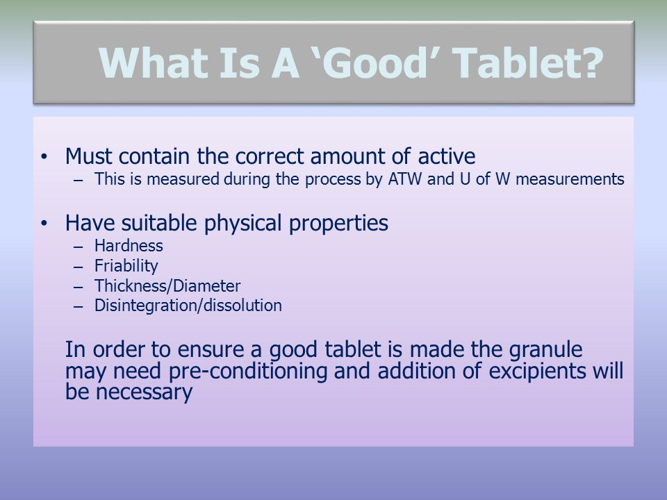 What Is A 'Good' Tablet? Must contain the correct amount of active – This is measured during the process by ATW and U of W measurements Have suitable