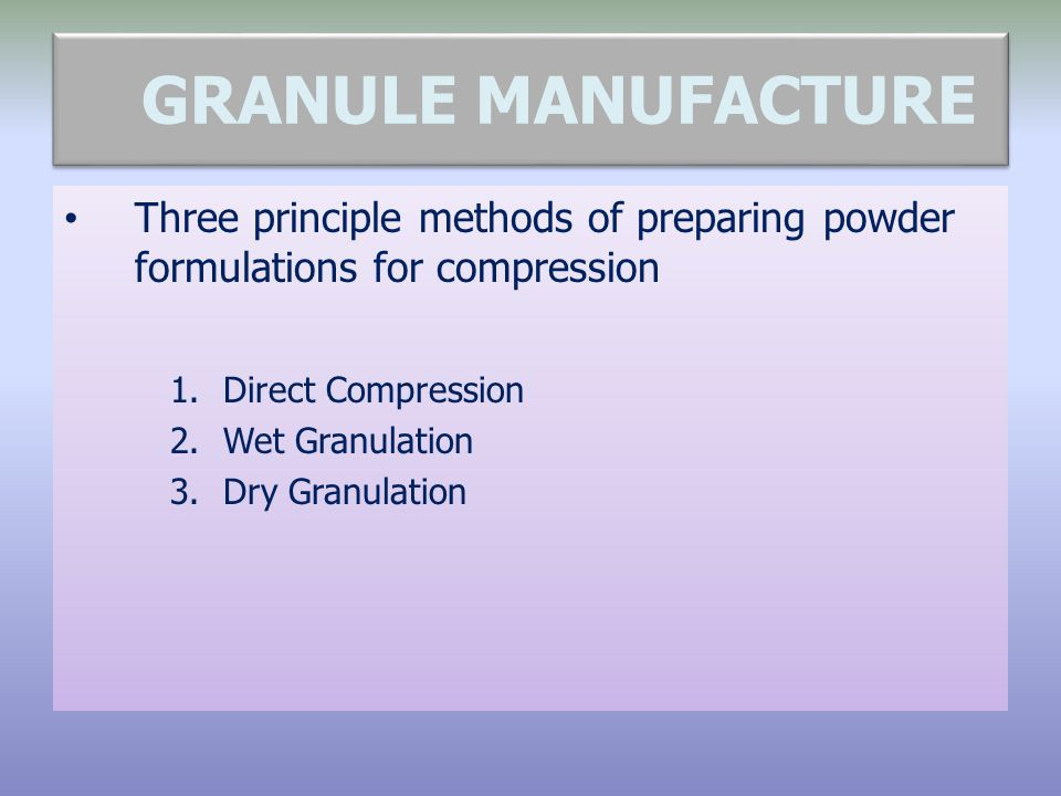 WHY GRANULATE. To improve powder flow.  To improve compressibility.