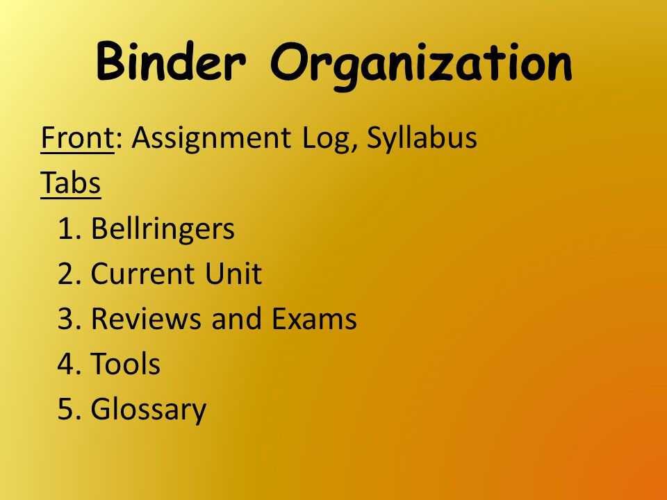 Binder Organization Front: Assignment Log, Syllabus Tabs 1.Bellringers 2.Current Unit 3.Reviews and Exams 4.Tools 5.Glossary