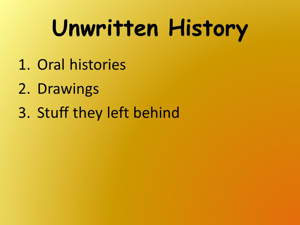 Unwritten History 1.Oral histories 2.Drawings 3.Stuff they left behind