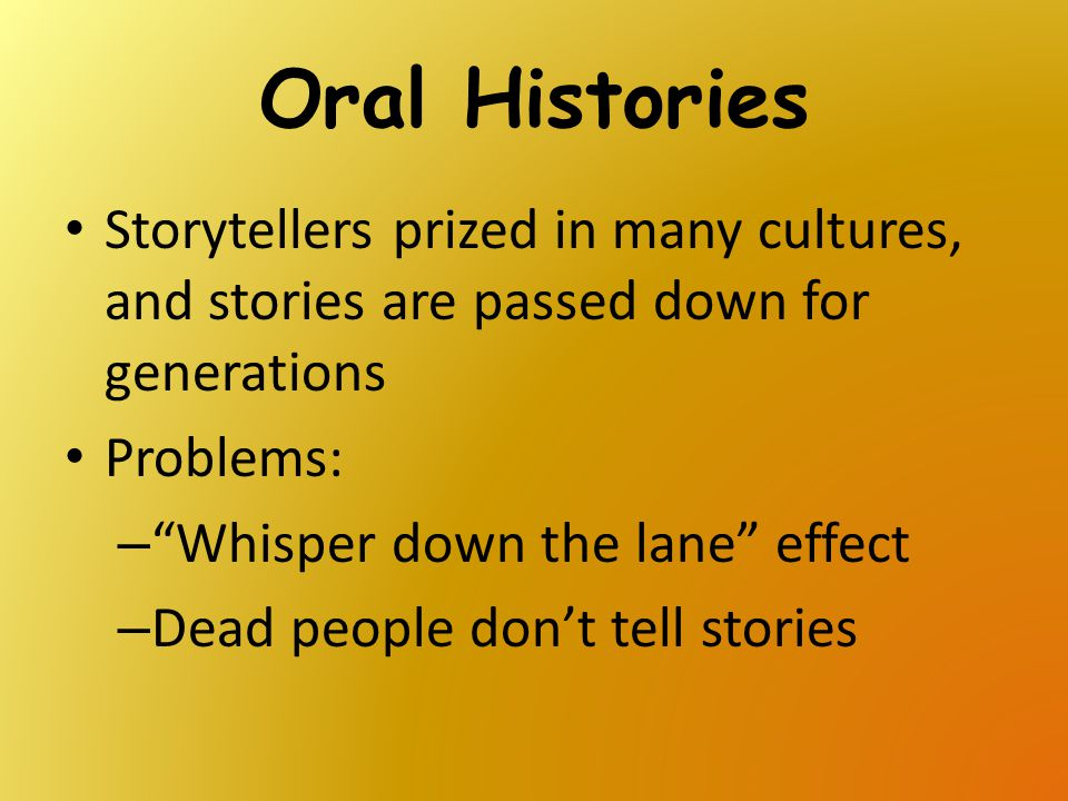 """Oral Histories Storytellers prized in many cultures, and stories are passed down for generations Problems: – """"Whisper down the lane"""" effect – Dead peo"""