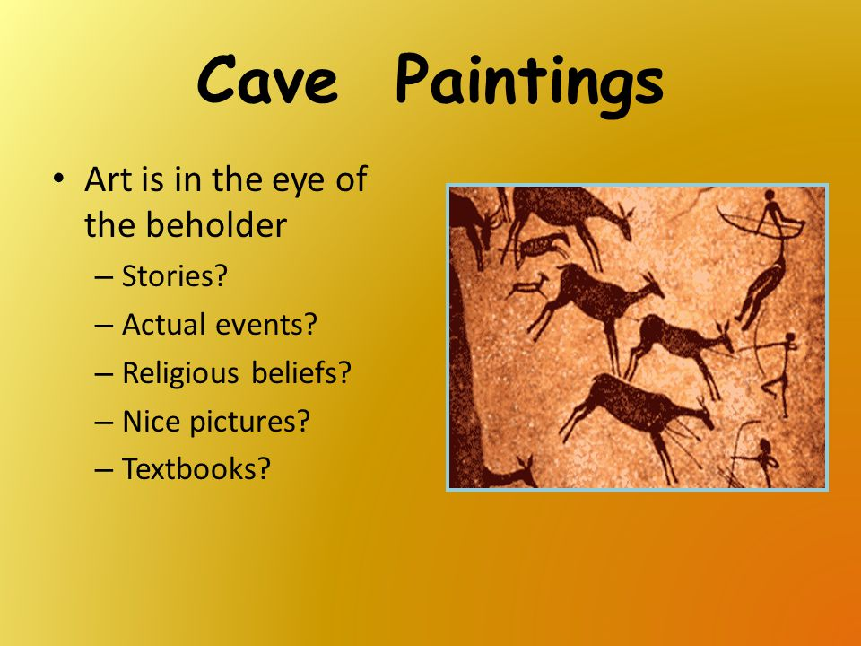 Cave Paintings Art is in the eye of the beholder – Stories? – Actual events? – Religious beliefs? – Nice pictures? – Textbooks?