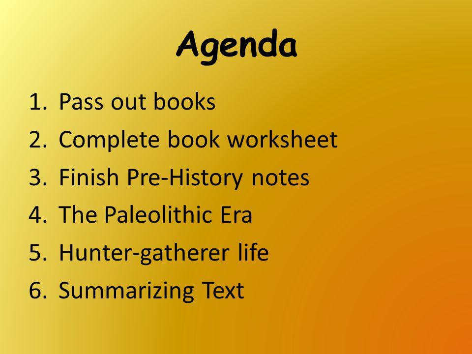 Agenda 1.Pass out books 2.Complete book worksheet 3.Finish Pre-History notes 4.The Paleolithic Era 5.Hunter-gatherer life 6.Summarizing Text