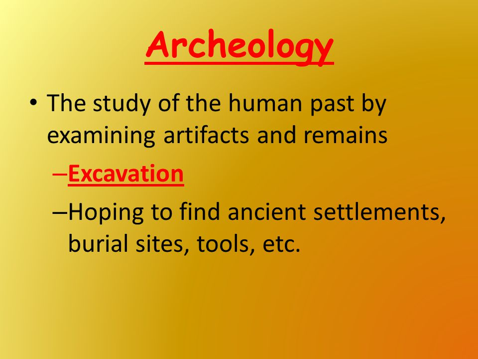 Archeology The study of the human past by examining artifacts and remains – Excavation – Hoping to find ancient settlements, burial sites, tools, etc.
