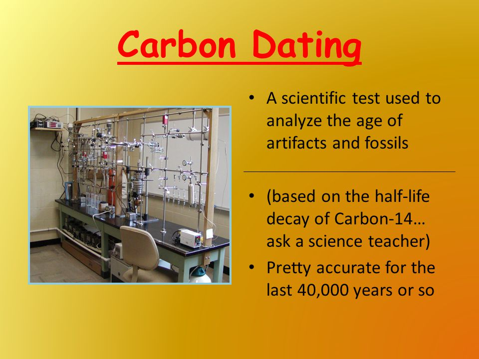 Carbon Dating A scientific test used to analyze the age of artifacts and fossils (based on the half-life decay of Carbon-14… ask a science teacher) Pr