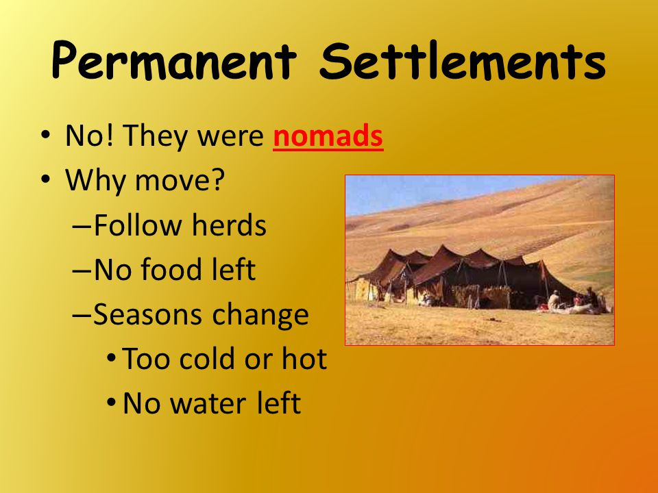 Permanent Settlements No! They were nomads Why move? – Follow herds – No food left – Seasons change Too cold or hot No water left