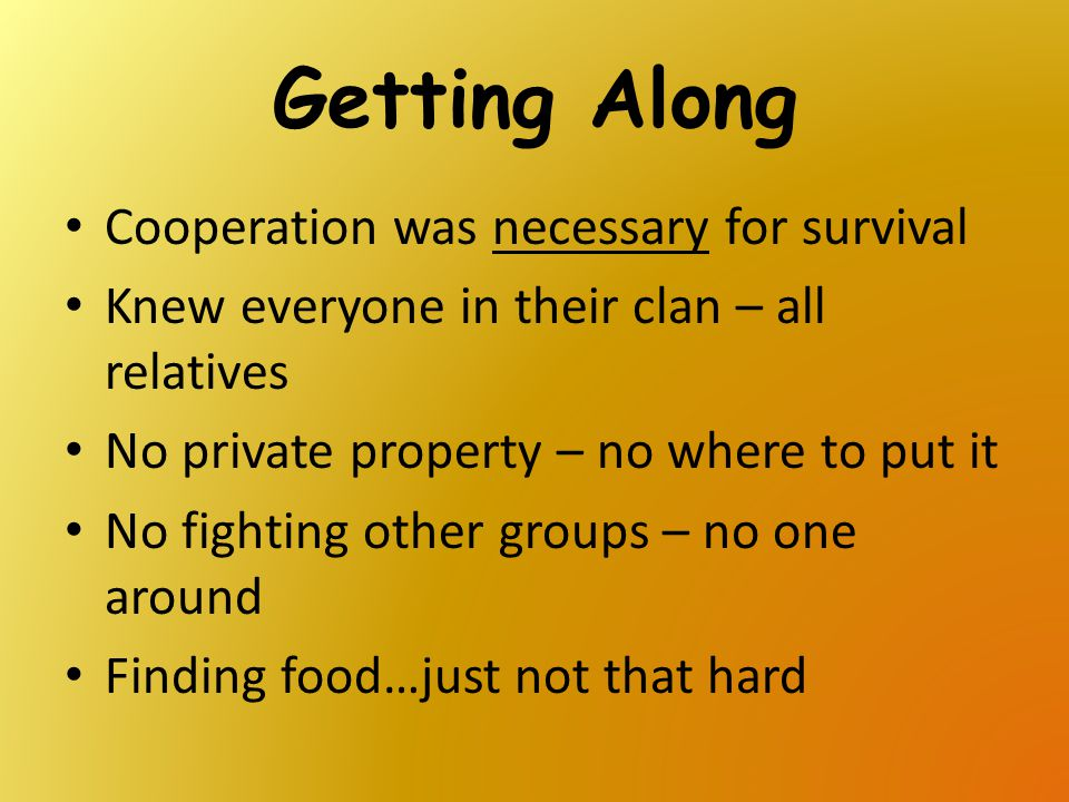 Getting Along Cooperation was necessary for survival Knew everyone in their clan – all relatives No private property – no where to put it No fighting