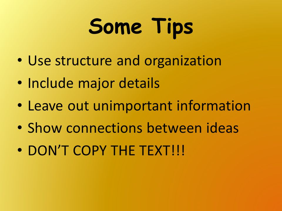 Some Tips Use structure and organization Include major details Leave out unimportant information Show connections between ideas DON'T COPY THE TEXT!!!