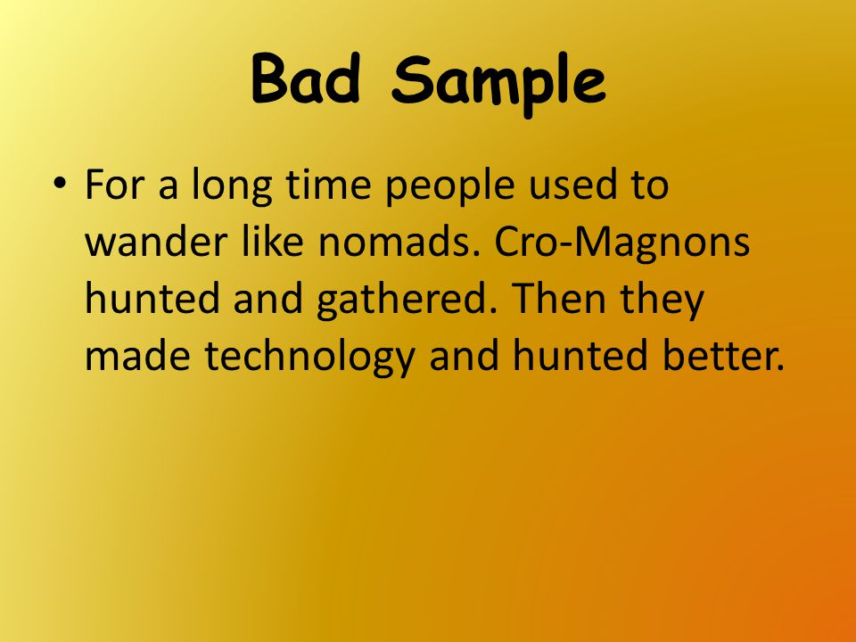 Bad Sample For a long time people used to wander like nomads. Cro-Magnons hunted and gathered. Then they made technology and hunted better.