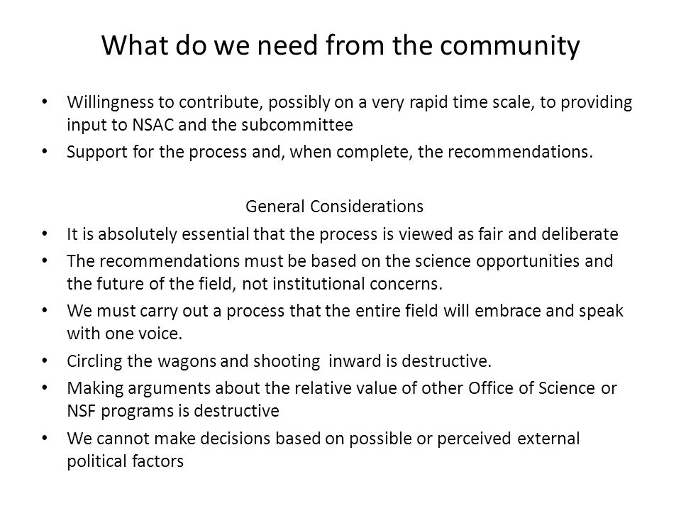 What do we need from the community Willingness to contribute, possibly on a very rapid time scale, to providing input to NSAC and the subcommittee Support for the process and, when complete, the recommendations.