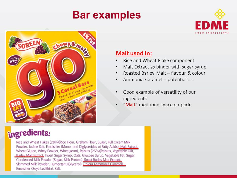 Bar examples Malt used in: Rice and Wheat Flake component Malt Extract as binder with sugar syrup Roasted Barley Malt – flavour & colour Ammonia Caramel – potential…… Good example of versatility of our ingredients Malt mentiond twice on pack