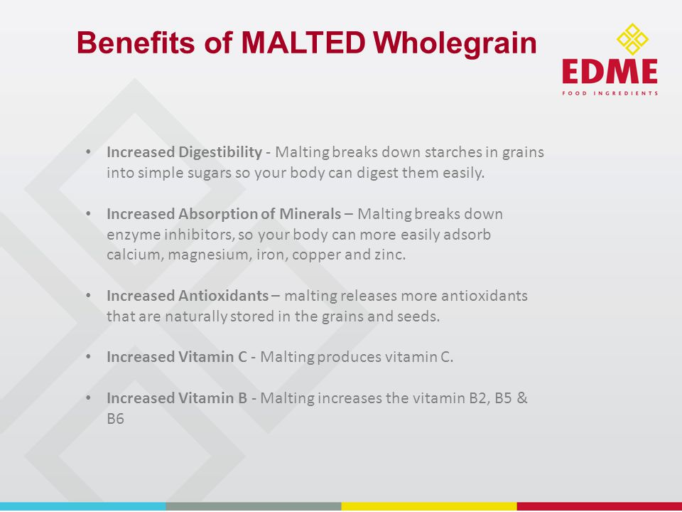 Benefits of MALTED Wholegrain Increased Digestibility - Malting breaks down starches in grains into simple sugars so your body can digest them easily.