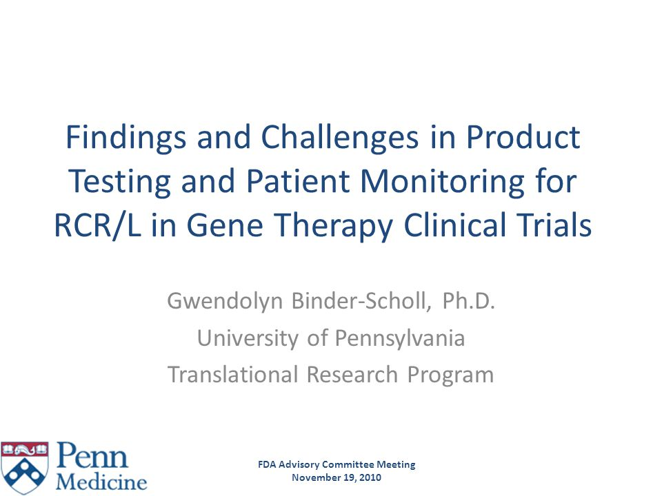 FDA Advisory Committee Meeting November 19, 2010 Molecular RCL Testing on Cell Products IND 13960 Case Study 0 3 9-12 Day: CD4/8Harvest +vector HIV gag DNA P24 VSV-G DNA Co-culture with C8166 cells RCL testing CD19-41BB-ζ CAR, expressed by a SIN–HIV vector Biological RCL assay because: 1.Antiretrovirals are not included in the culture media, 2.Spiking studies with R8.71 showed that 100 IU RCL could be carried through to the end of culture -not detectable by end of culture p24 -not detectable by amplification of end of culture supernatant with C8166 -detectable by co-culture with C8166 cells 3.