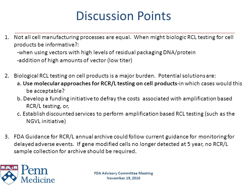 FDA Advisory Committee Meeting November 19, 2010 Discussion Points 1.Not all cell manufacturing processes are equal. When might biologic RCL testing f