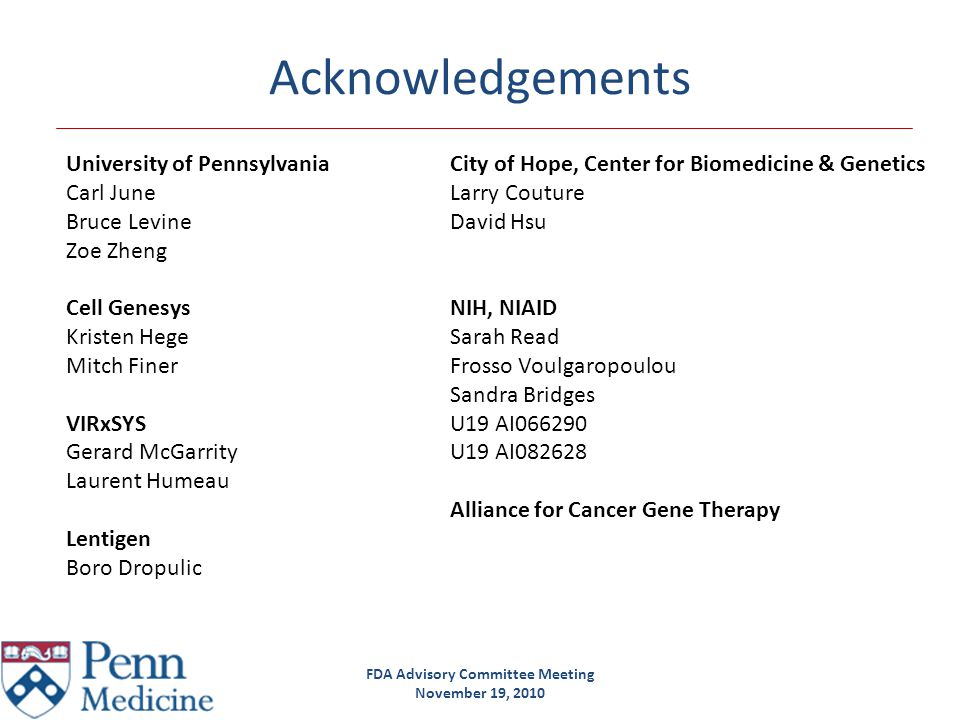 FDA Advisory Committee Meeting November 19, 2010 Acknowledgements University of PennsylvaniaCity of Hope, Center for Biomedicine & Genetics Carl JuneL