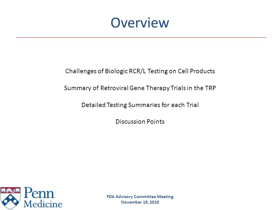 FDA Advisory Committee Meeting November 19, 2010 Challenges biologic RCR/L testing on cell products Timing Increases enrollment-infusion time ~4-6 weeks (an alternative rapid method such as PCR may be used to provide an initial analysis when transduced patient cells must be administered immediately.