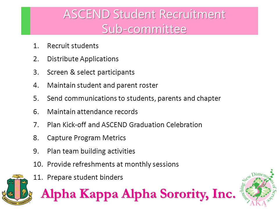 Alpha Kappa Alpha Sorority, Inc. ASCEND Student Recruitment Sub-committee 1.Recruit students 2.Distribute Applications 3.Screen & select participants