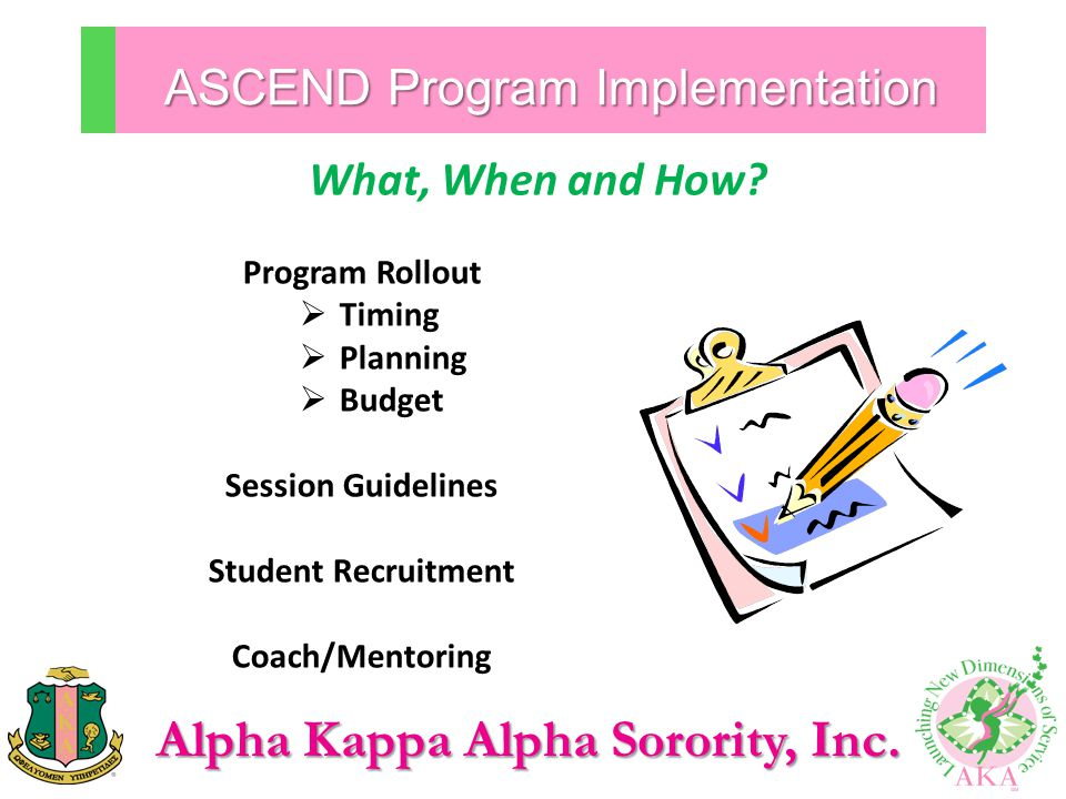 Alpha Kappa Alpha Sorority, Inc. ASCEND Program Implementation Program Rollout  Timing  Planning  Budget Session Guidelines Student Recruitment Coa