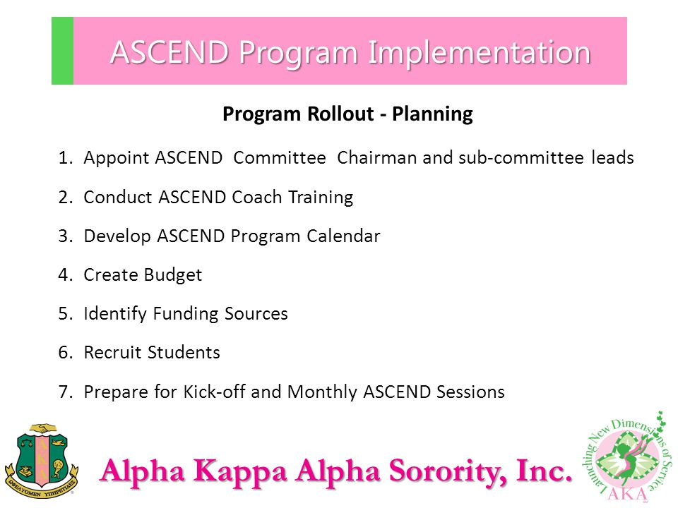 Alpha Kappa Alpha Sorority, Inc. ASCEND Program Implementation Program Rollout - Planning 1.Appoint ASCEND Committee Chairman and sub-committee leads