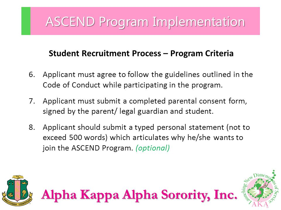 Alpha Kappa Alpha Sorority, Inc. ASCEND Program Implementation Student Recruitment Process – Program Criteria 6.Applicant must agree to follow the gui
