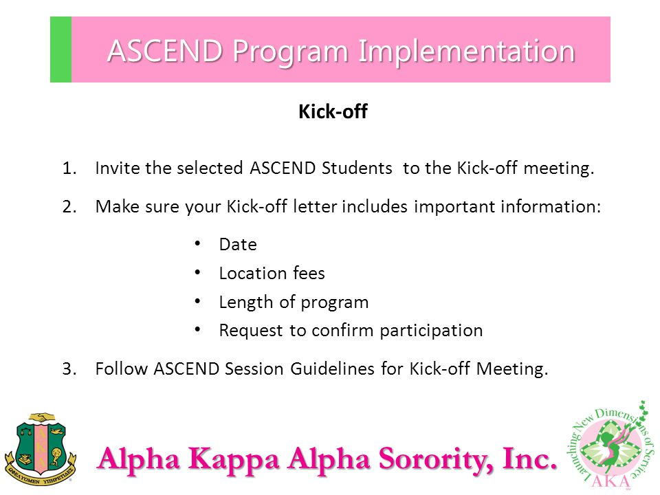 Alpha Kappa Alpha Sorority, Inc. ASCEND Program Implementation Kick-off 1.Invite the selected ASCEND Students to the Kick-off meeting. 2.Make sure you