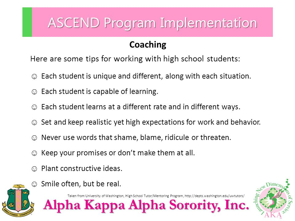 Alpha Kappa Alpha Sorority, Inc. ASCEND Program Implementation Coaching Here are some tips for working with high school students: ☺ Each student is un
