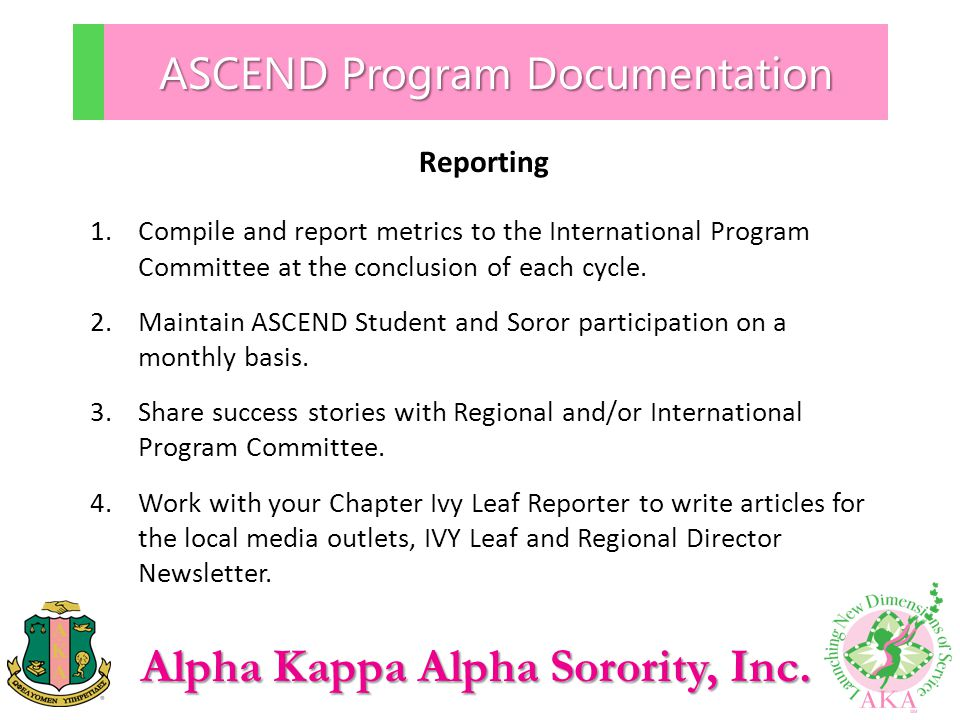 Alpha Kappa Alpha Sorority, Inc. ASCEND Program Documentation Reporting 1.Compile and report metrics to the International Program Committee at the con