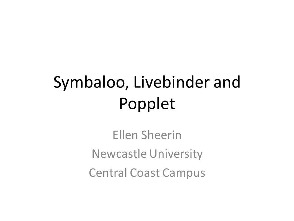 Symbaloo, Livebinder and Popplet Ellen Sheerin Newcastle University Central Coast Campus