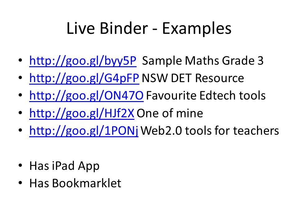Live Binder - Examples http://goo.gl/byy5P Sample Maths Grade 3 http://goo.gl/byy5P http://goo.gl/G4pFP NSW DET Resource http://goo.gl/G4pFP http://goo.gl/ON47O Favourite Edtech tools http://goo.gl/ON47O http://goo.gl/HJf2X One of mine http://goo.gl/HJf2X http://goo.gl/1PONj Web2.0 tools for teachers http://goo.gl/1PONj Has iPad App Has Bookmarklet