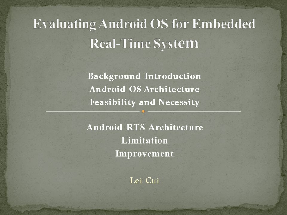 Background Introduction Android OS Architecture Feasibility and Necessity Android RTS Architecture Limitation Improvement Lei Cui